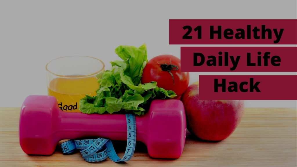 21 Amazing Daily Hacks for Healthy Life that Actually Work